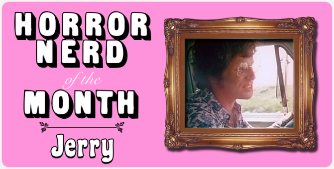 HORROR NERD OF THE MONTH — Jerry!
