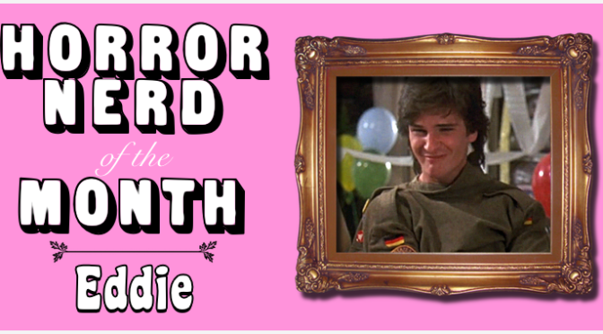 HORROR NERD OF THE MONTH — Eddie!