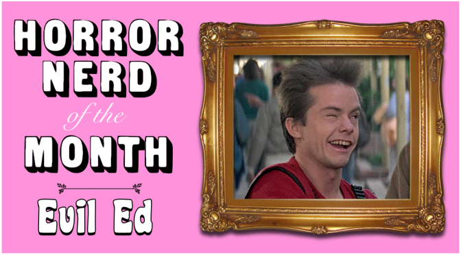 HORROR NERD OF THE MONTH: Evil Ed!