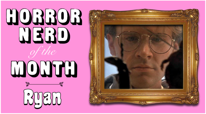 HORROR NERD OF THE MONTH — Ryan!