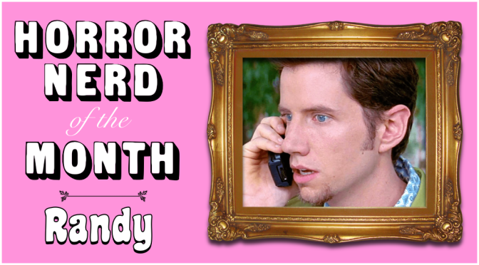 HORROR NERD OF THE MONTH: Randy!
