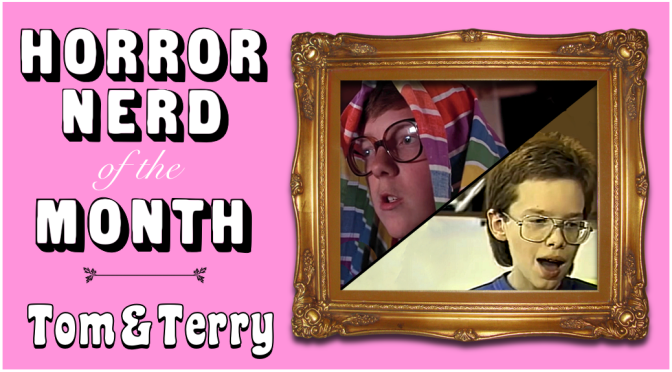 HORROR NERD OF THE MONTH: Tom & Terry!