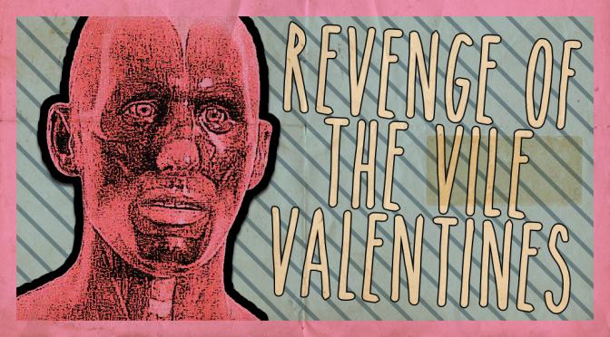 REVENGE OF THE VILE VALENTINES!